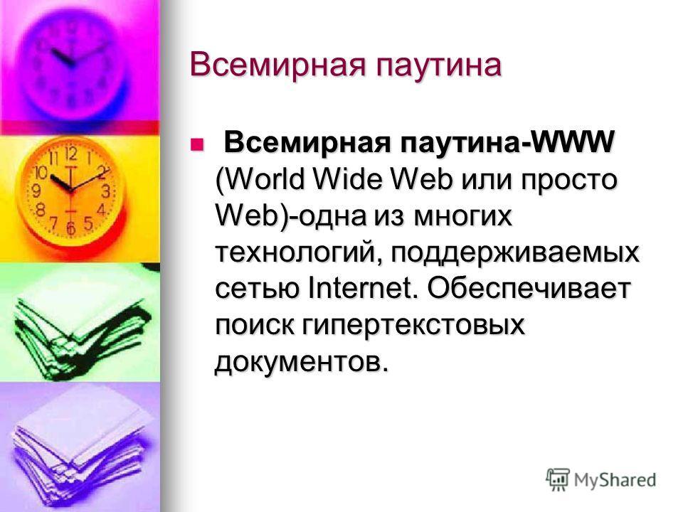 Всемирная паутина В Всемирная паутина-WWW (World Wide Web или просто Web)-одна из многих технологий, поддерживаемых сетью Internet. Обеспечивает поиск гипертекстовых документов.