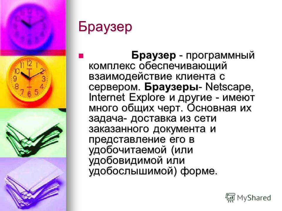 Браузер Браузер - программный комплекс обеспечивающий взаимодействие клиента с сервером. Браузеры- Netscape, Internet Explore и другие - имеют много общих черт. Основная их задача- доставка из сети заказанного документа и представление его в удобочит