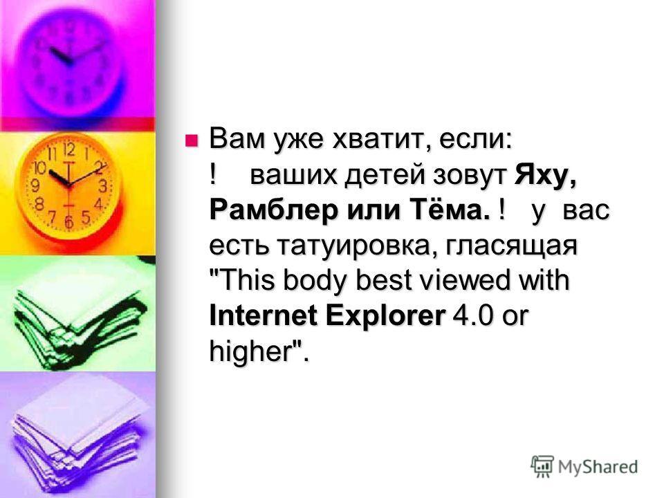 Вам уже хватит, если: ! ваших детей зовут Яху, Рамблер или Тёма. ! у вас есть татуировка, гласящая This body best viewed with Internet Explorer 4.0 or higher.