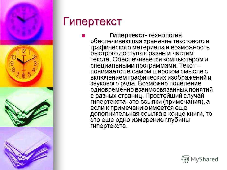 Гипертекст Гипертекст- технология, обеспечивающая хранение текстового и графического материала и возможность быстрого доступа к разным частям текста. Обеспечивается компьютером и специальными программами. Текст – понимается в самом широком смысле с в