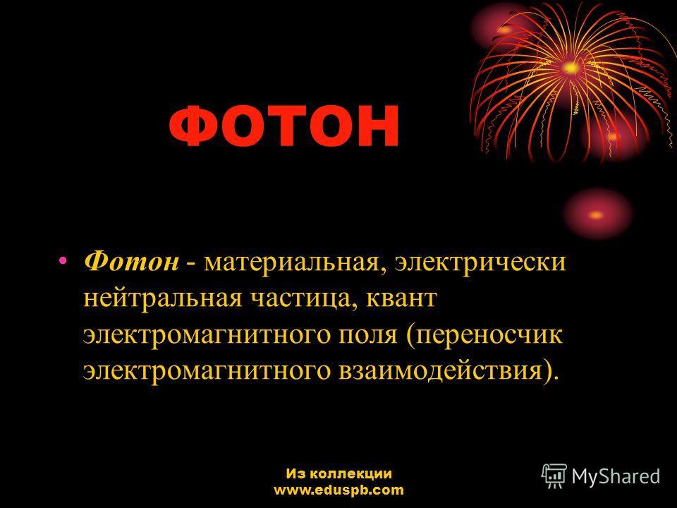 ФОТОН Фотон - материальная, электрически нейтральная частица, квант электромагнитного поля (переносчик электромагнитного взаимодействия). Из коллекции www.eduspb.com