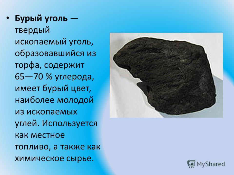 Бурый уголь твердый ископаемый уголь, образовавшийся из торфа, содержит 6570 % углерода, имеет бурый цвет, наиболее молодой из ископаемых углей. Используется как местное топливо, а также как химическое сырье.
