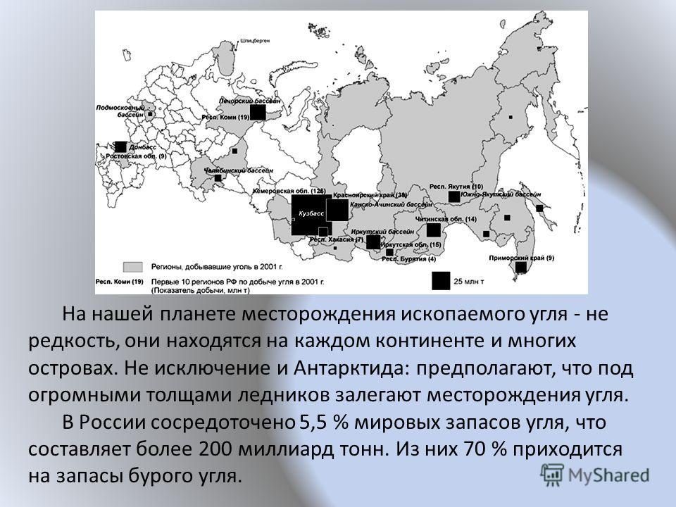 На нашей планете месторождения ископаемого угля - не редкость, они находятся на каждом континенте и многих островах. Не исключение и Антарктида: предполагают, что под огромными толщами ледников залегают месторождения угля. В России сосредоточено 5,5