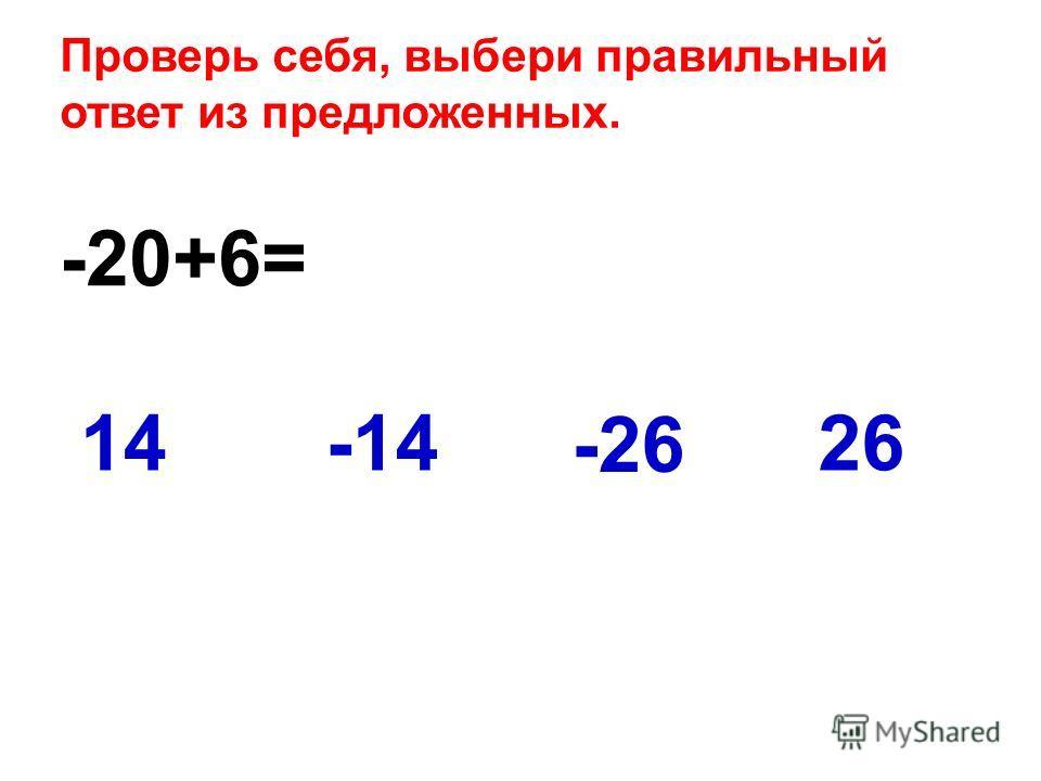 -20+6= 2614-14 -26 Проверь себя, выбери правильный ответ из предложенных.