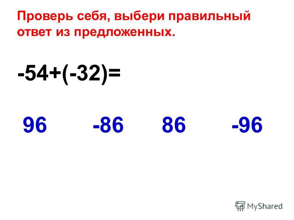 -54+(-32)= -9696-8686 Проверь себя, выбери правильный ответ из предложенных.
