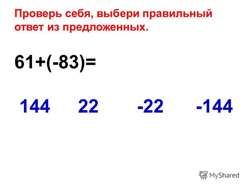 61+(-83)= -14414422-22 Проверь себя, выбери правильный ответ из предложенных.