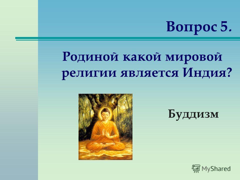 Вопрос 5. Родиной какой мировой религии является Индия? Буддизм