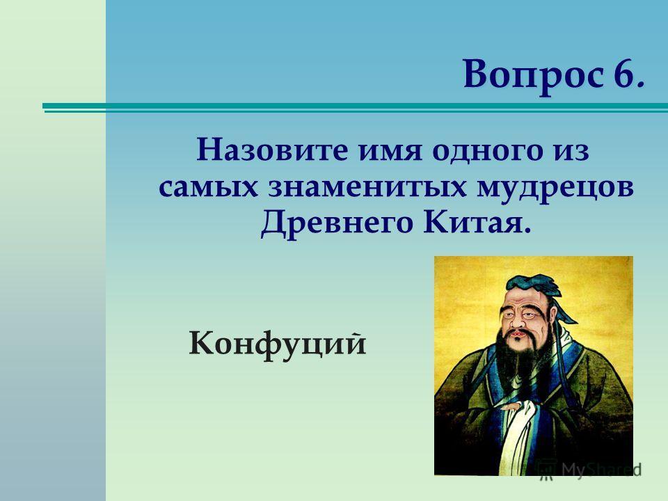 Вопрос 6. Назовите имя одного из самых знаменитых мудрецов Древнего Китая. Конфуций