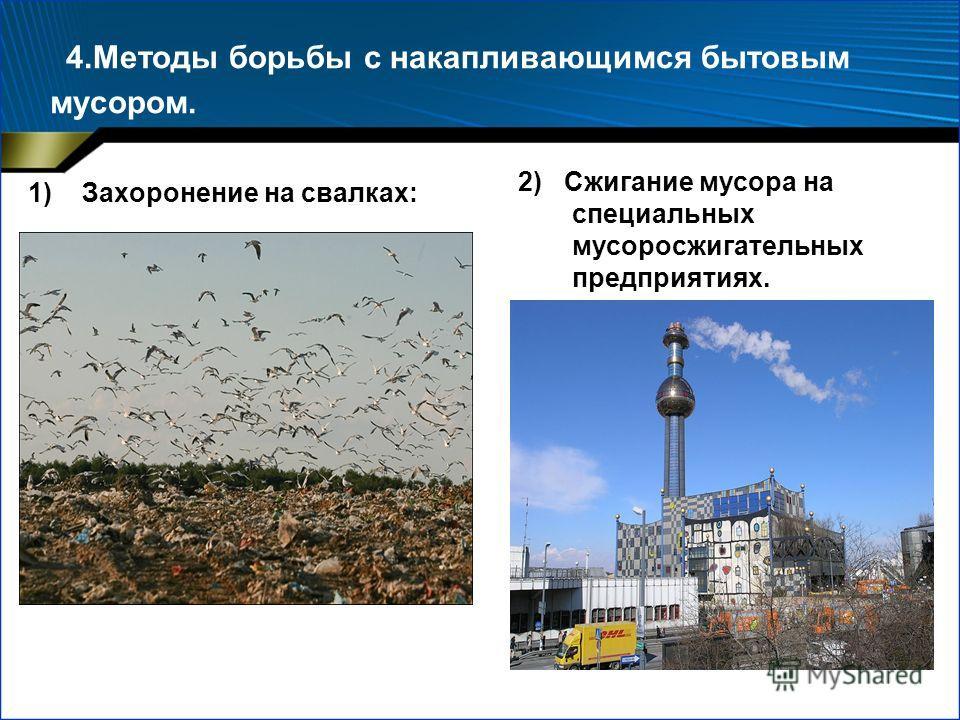 4.Методы борьбы с накапливающимся бытовым мусором. 1)Захоронение на свалках: 2) Сжигание мусора на специальных мусоросжигательных предприятиях.