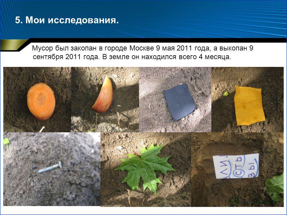 5. Мои исследования. Мусор был закопан в городе Москве 9 мая 2011 года, а выкопан 9 сентября 2011 года. В земле он находился всего 4 месяца.