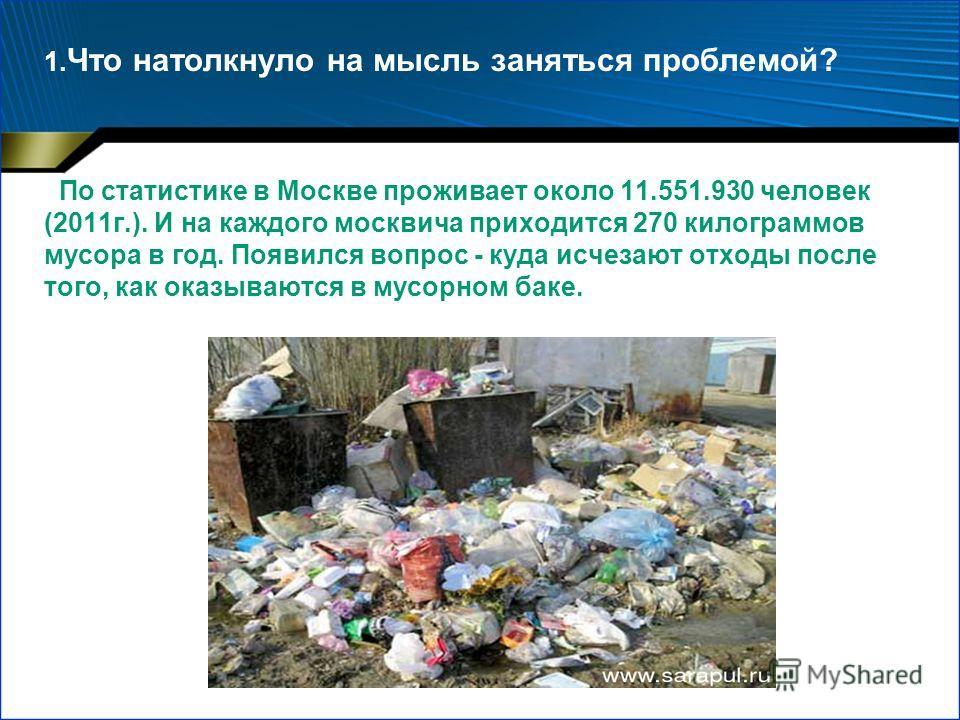 1. Что натолкнуло на мысль заняться проблемой? По статистике в Москве проживает около 11.551.930 человек (2011г.). И на каждого москвича приходится 270 килограммов мусора в год. Появился вопрос - куда исчезают отходы после того, как оказываются в мус