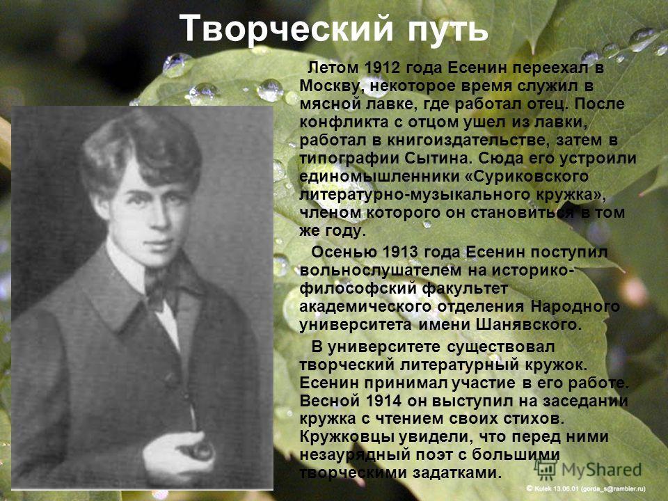 Творческий путь Летом 1912 года Есенин переехал в Москву, некоторое время служил в мясной лавке, где работал отец. После конфликта с отцом ушел из лавки, работал в книгоиздательстве, затем в типографии Сытина. Сюда его устроили единомышленники «Сурик