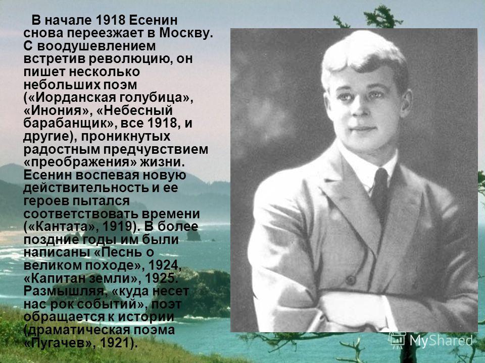 В начале 1918 Есенин снова переезжает в Москву. С воодушевлением встретив революцию, он пишет несколько небольших поэм («Иорданская голубица», «Инония», «Небесный барабанщик», все 1918, и другие), проникнутых радостным предчувствием «преображения» жи