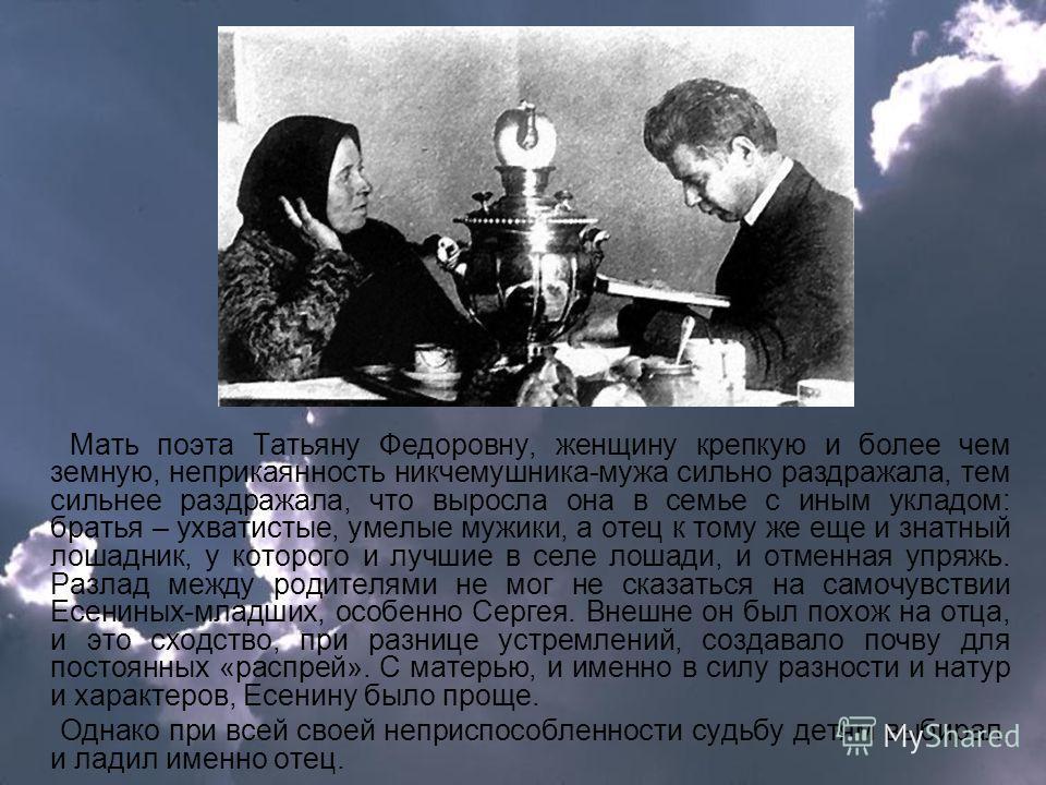 Мать поэта Татьяну Федоровну, женщину крепкую и более чем земную, неприкаянность никчемушника-мужа сильно раздражала, тем сильнее раздражала, что выросла она в семье с иным укладом: братья – ухватистые, умелые мужики, а отец к тому же еще и знатный л