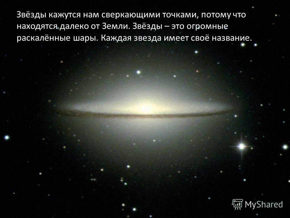 Звёзды кажутся нам сверкающими точками, потому что находятся далеко от Земли. Звёзды – это огромные раскалённые шары. Каждая звезда имеет своё название.