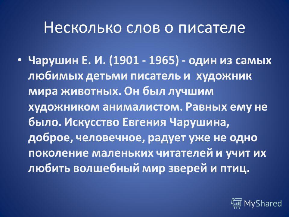 Евгений Иванович Чарушин -писатель- художник Я приучился с детства понимать животное - понимать его движения и мимику. Мне сейчас даже как-то странно видеть, что некоторые люди вовсе не понимают животное. Е.И. Чарушин
