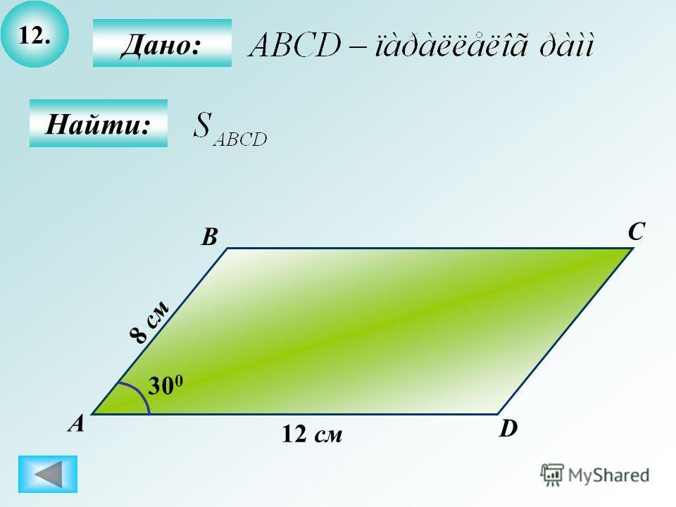 12. Найти: Дано: А B C D 12 см 30 0 8 см