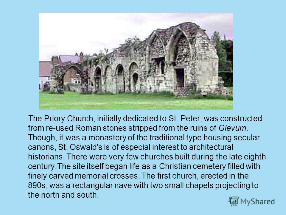 The Priory Church, initially dedicated to St. Peter, was constructed from re-used Roman stones stripped from the ruins of Glevum. Though, it was a monastery of the traditional type housing secular canons, St. Oswald's is of especial interest to archi