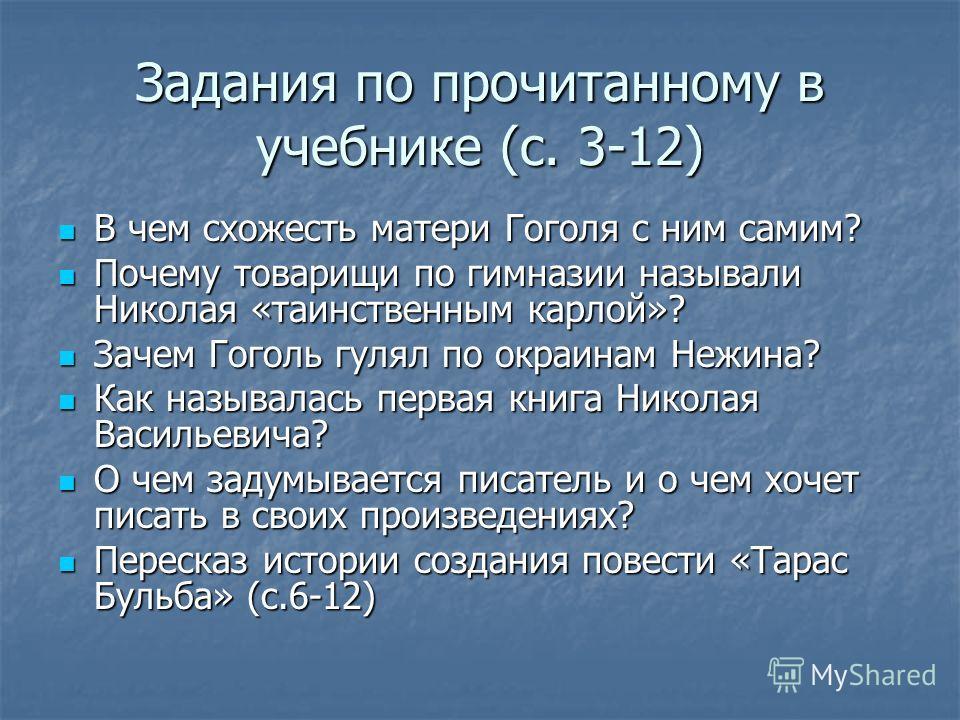 Задания по прочитанному в учебнике (с. 3-12) В чем схожесть матери Гоголя с ним самим? В чем схожесть матери Гоголя с ним самим? Почему товарищи по гимназии называли Николая «таинственным карлой»? Почему товарищи по гимназии называли Николая «таинств