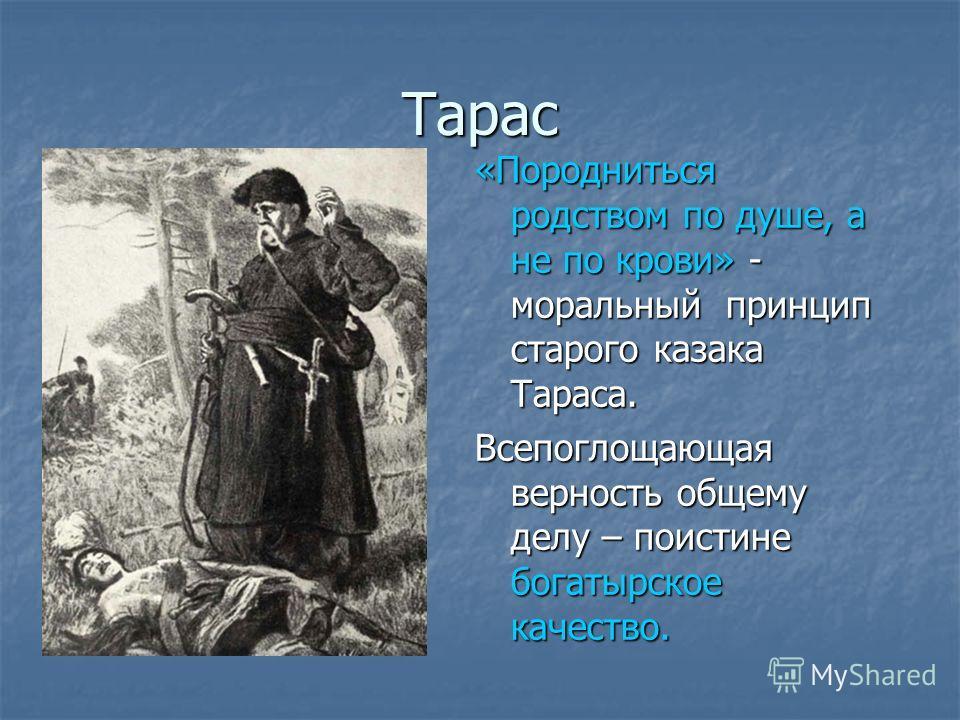 Тарас «Породниться родством по душе, а не по крови» - моральный принцип старого казака Тараса. Всепоглощающая верность общему делу – поистине богатырское качество.