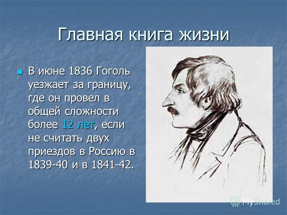 Главная книга жизни В июне 1836 Гоголь уезжает за границу, где он провел в общей сложности более 12 лет, если не считать двух приездов в Россию в 1839-40 и в 1841-42. В июне 1836 Гоголь уезжает за границу, где он провел в общей сложности более 12 лет