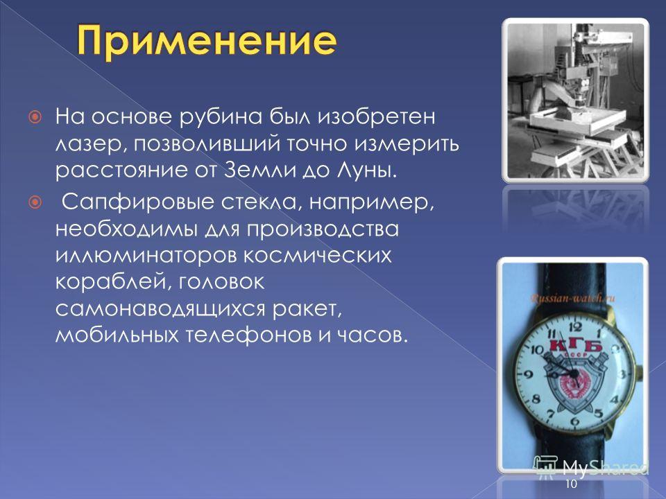На основе рубина был изобретен лазер, позволивший точно измерить расстояние от Земли до Луны. Сапфировые стекла, например, необходимы для производства иллюминаторов космических кораблей, головок самонаводящихся ракет, мобильных телефонов и часов. 10