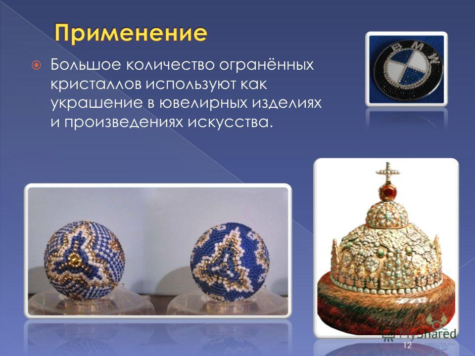 Большое количество огранённых кристаллов используют как украшение в ювелирных изделиях и произведениях искусства. 12