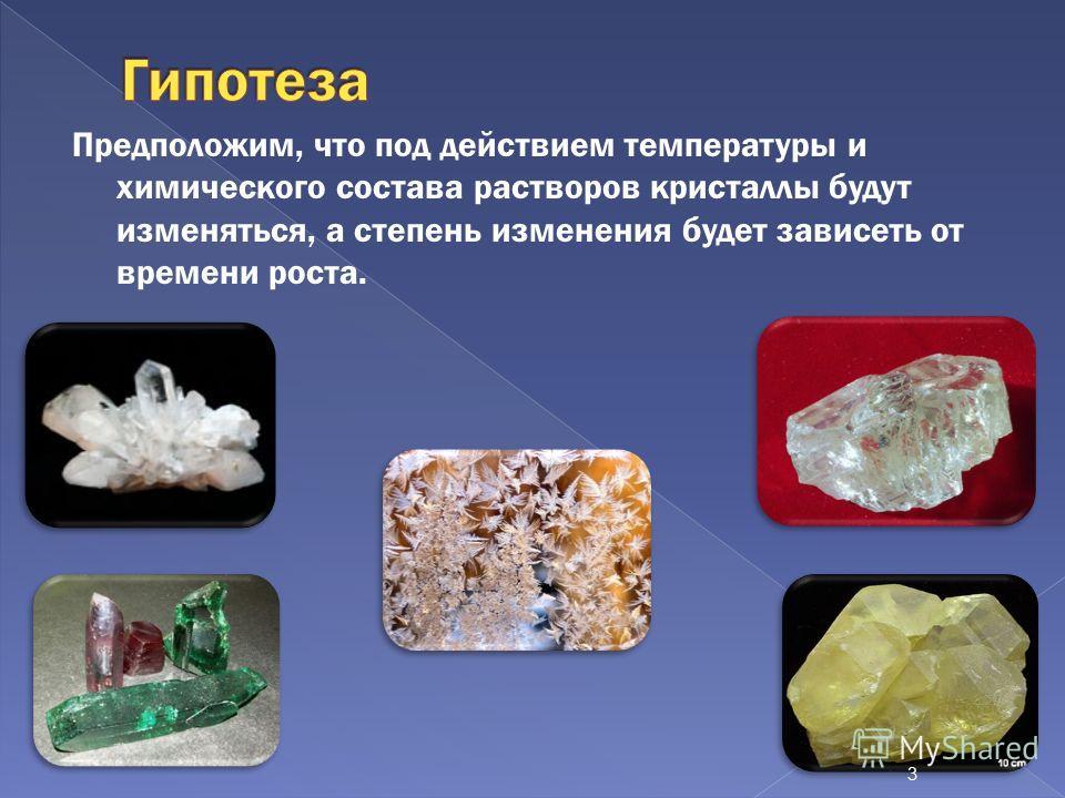 Предположим, что под действием температуры и химического состава растворов кристаллы будут изменяться, а степень изменения будет зависеть от времени роста. 3