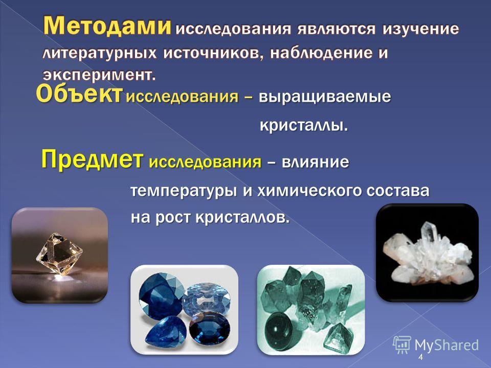 Объект исследования – выращиваемые кристаллы. кристаллы. Предмет исследования – влияние температуры и химического состава температуры и химического состава на рост кристаллов. на рост кристаллов. 4