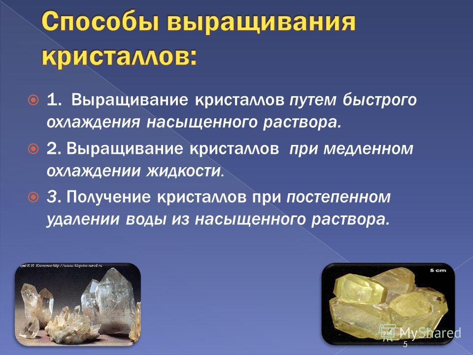 1. Выращивание кристаллов путем быстрого охлаждения насыщенного раствора. 2. Выращивание кристаллов при медленном охлаждении жидкости. 3. Получение кристаллов при постепенном удалении воды из насыщенного раствора. 5