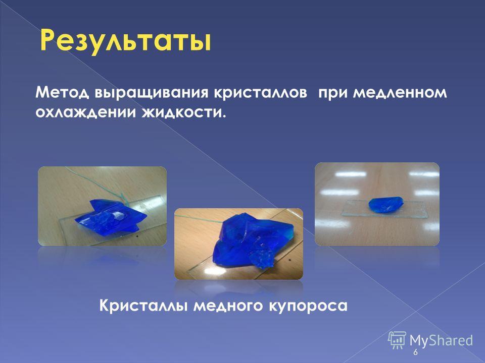 Метод выращивания кристаллов при медленном охлаждении жидкости. Кристаллы медного купороса Результаты 6