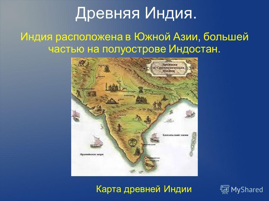 Древняя Индия. Индия расположена в Южной Азии, большей частью на полуострове Индостан. Карта древней Индии