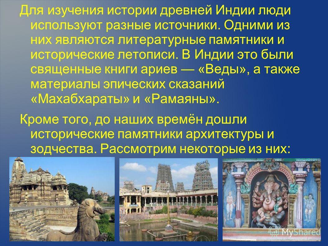 Для изучения истории древней Индии люди используют разные источники. Одними из них являются литературные памятники и исторические летописи. В Индии это были священные книги ариев «Веды», а также материалы эпических сказаний «Махабхараты» и «Рамаяны».