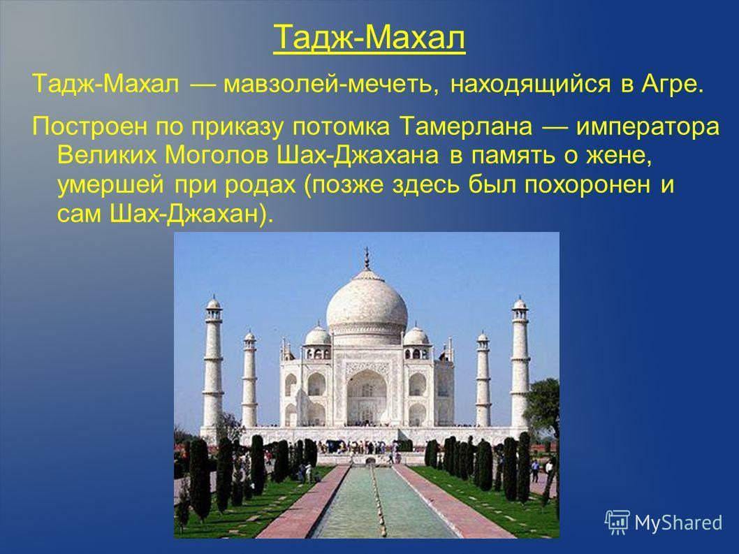 Тадж-Махал Тадж-Махал мавзолей-мечеть, находящийся в Агре. Построен по приказу потомка Тамерлана императора Великих Моголов Шах-Джахана в память о жене, умершей при родах (позже здесь был похоронен и сам Шах-Джахан). 1. Буддийская ступа. Слово «ступа