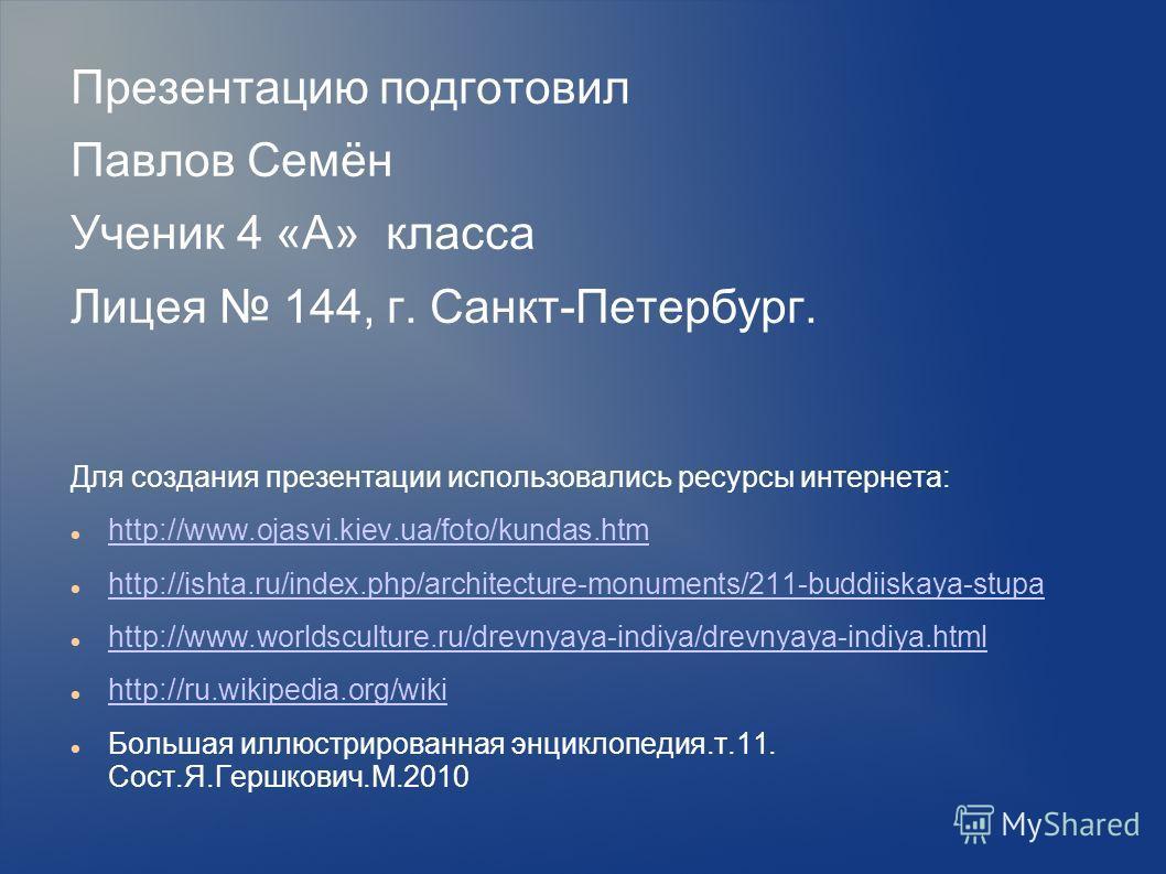 Презентацию подготовил Павлов Семён Ученик 4 «А» класса Лицея 144, г. Санкт-Петербург. Для создания презентации использовались ресурсы интернета: http://www.ojasvi.kiev.ua/foto/kundas.htm http://ishta.ru/index.php/architecture-monuments/211-buddiiska