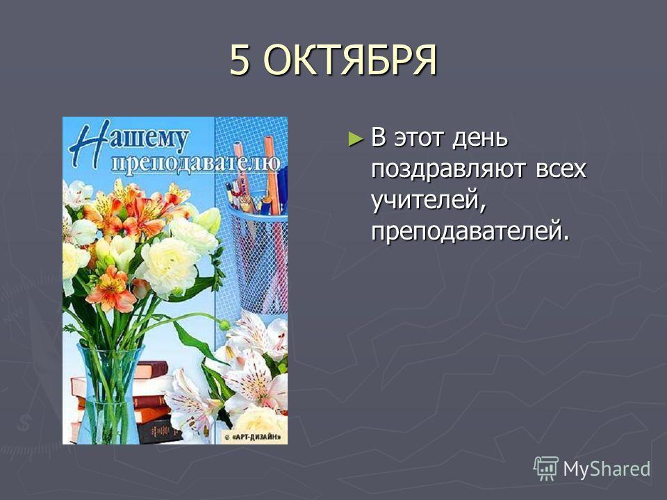 5 ОКТЯБРЯ В этот день поздравляют всех учителей, преподавателей.