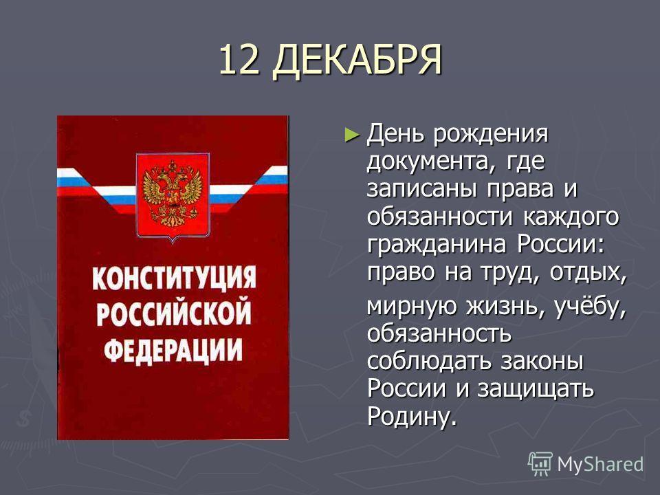 12 ДЕКАБРЯ День рождения документа, где записаны права и обязанности каждого гражданина России: право на труд, отдых, мирную жизнь, учёбу, обязанность соблюдать законы России и защищать Родину.