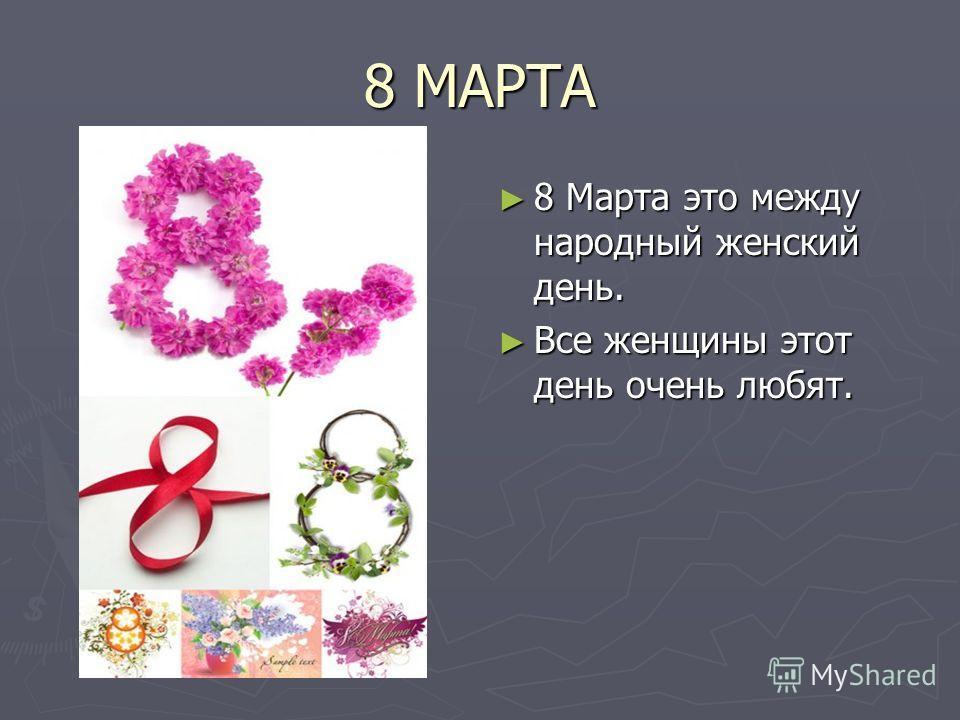 8 МАРТА 8 Марта это между народный женский день. Все женщины этот день очень любят.