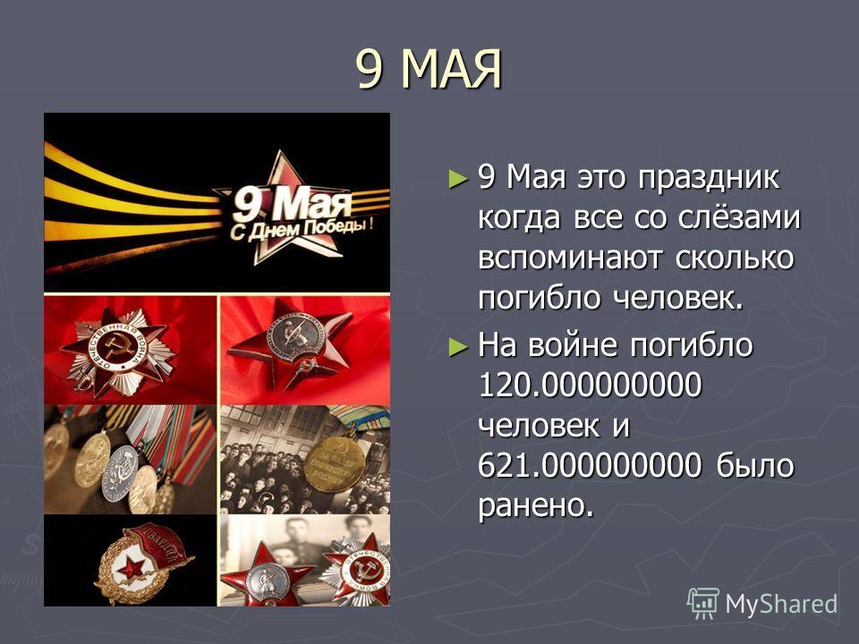 9 МАЯ 9 Мая это праздник когда все со слёзами вспоминают сколько погибло человек. На войне погибло 120.000000000 человек и 621.000000000 было ранено.