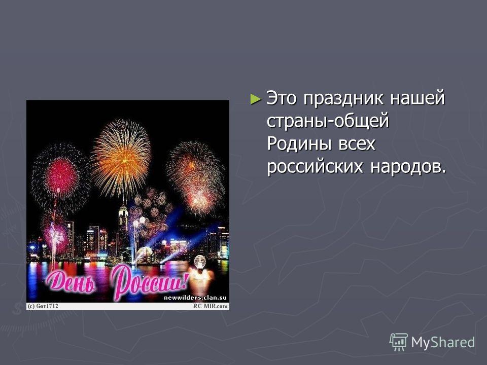 Это праздник нашей страны-общей Родины всех российских народов.