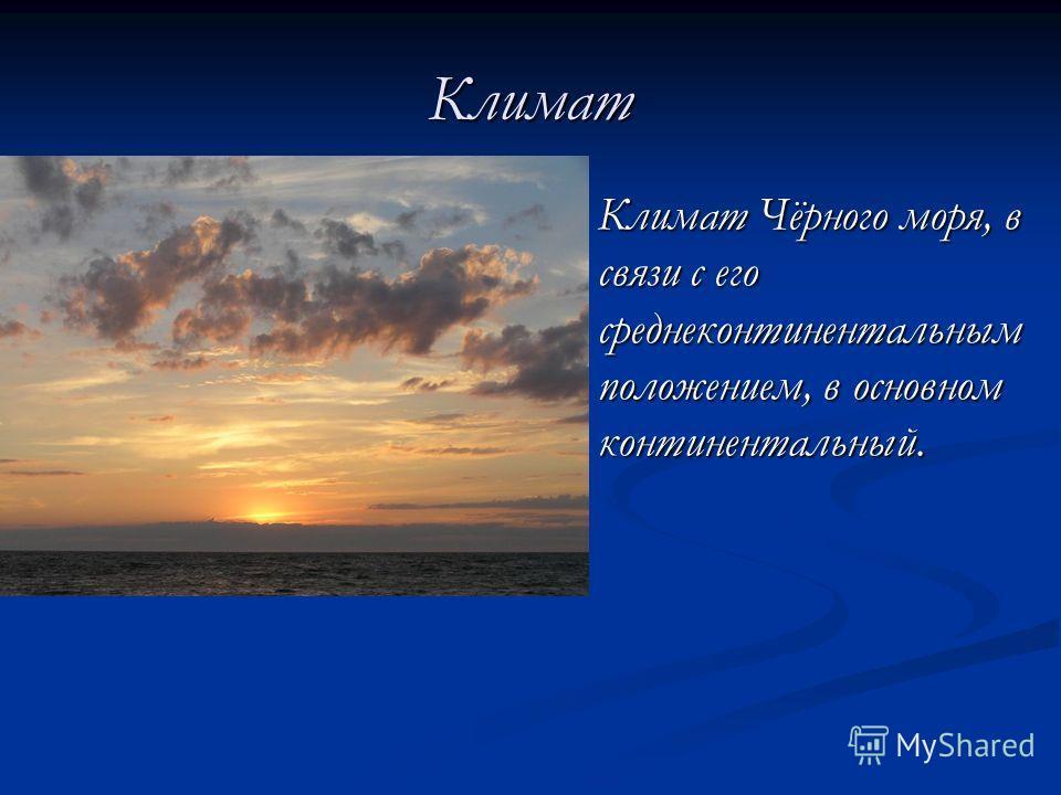 Климат Климат Чёрного моря, в связи с его среднеконтинентальным положением, в основном континентальный. Климат Чёрного моря, в связи с его среднеконтинентальным положением, в основном континентальный.