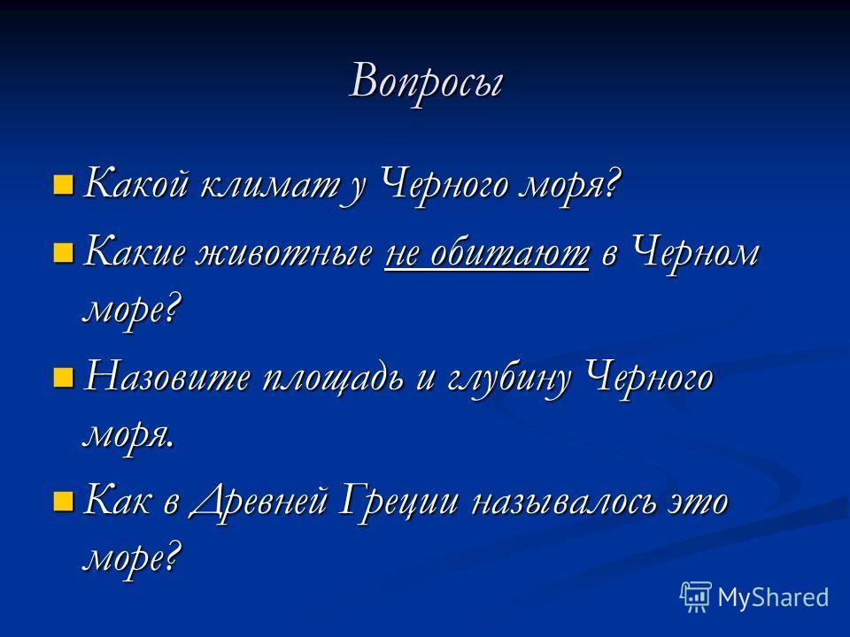 Вопросы Какой климат у Черного моря? Какой климат у Черного моря? Какие животные не обитают в Черном море? Какие животные не обитают в Черном море? Назовите площадь и глубину Черного моря. Назовите площадь и глубину Черного моря. Как в Древней Греции