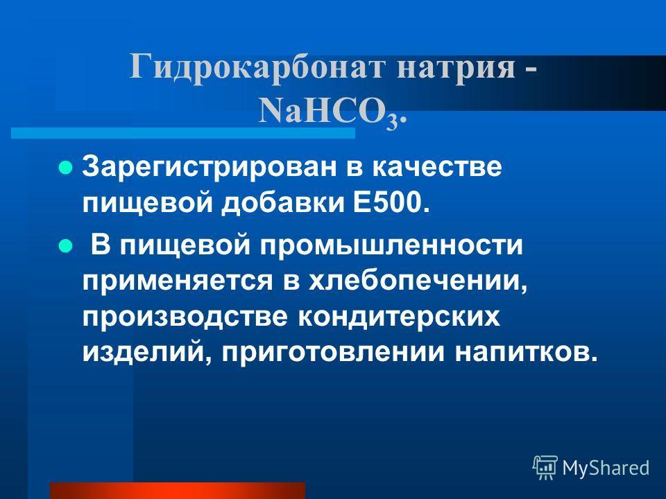 Гидрокарбонат натрия - NaHCO 3. Зарегистрирован в качестве пищевой добавки E500. В пищевой промышленности применяется в хлебопечении, производстве кондитерских изделий, приготовлении напитков.