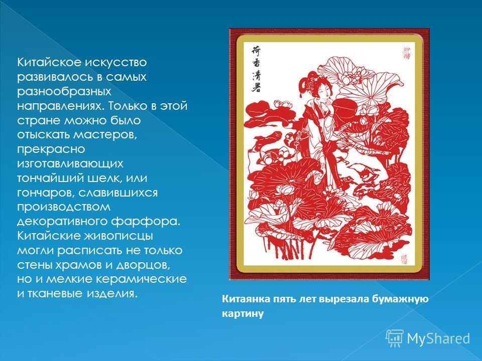 Китайское искусство развивалось в самых разнообразных направлениях. Только в этой стране можно было отыскать мастеров, прекрасно изготавливающих тончайший шелк, или гончаров, славившихся производством декоративного фарфора. Китайские живописцы могли