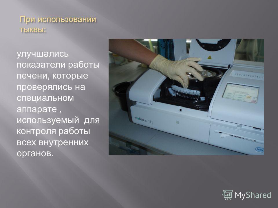 При использовании тыквы : улучшались показатели работы печени, которые проверялись на специальном аппарате, используемый для контроля работы всех внутренних органов.