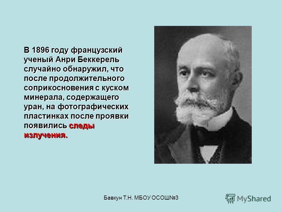 Бавкун Т.Н. МБОУ ОСОШ3 В 1896 году французский ученый Анри Беккерель случайно обнаружил, что после продолжительного соприкосновения с куском минерала, содержащего уран, на фотографических пластинках после проявки появились следы излучения.