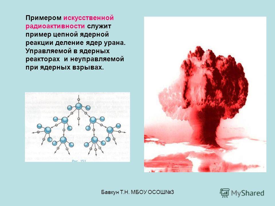 Бавкун Т.Н. МБОУ ОСОШ3 Примером искусственной радиоактивности служит пример цепной ядерной реакции деление ядер урана. Управляемой в ядерных реакторах и неуправляемой при ядерных взрывах.
