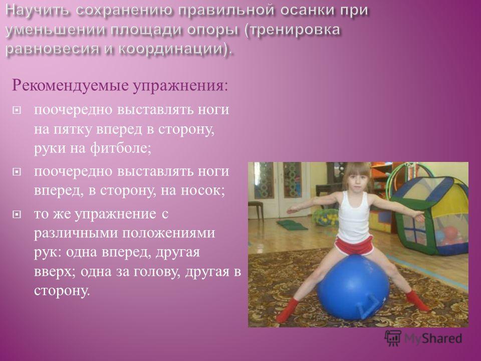 Рекомендуемые упражнения : поочередно выставлять ноги на пятку вперед в сторону, руки на фитболе ; поочередно выставлять ноги вперед, в сторону, на носок ; то же упражнение с различными положениями рук : одна вперед, другая вверх ; одна за голову, др