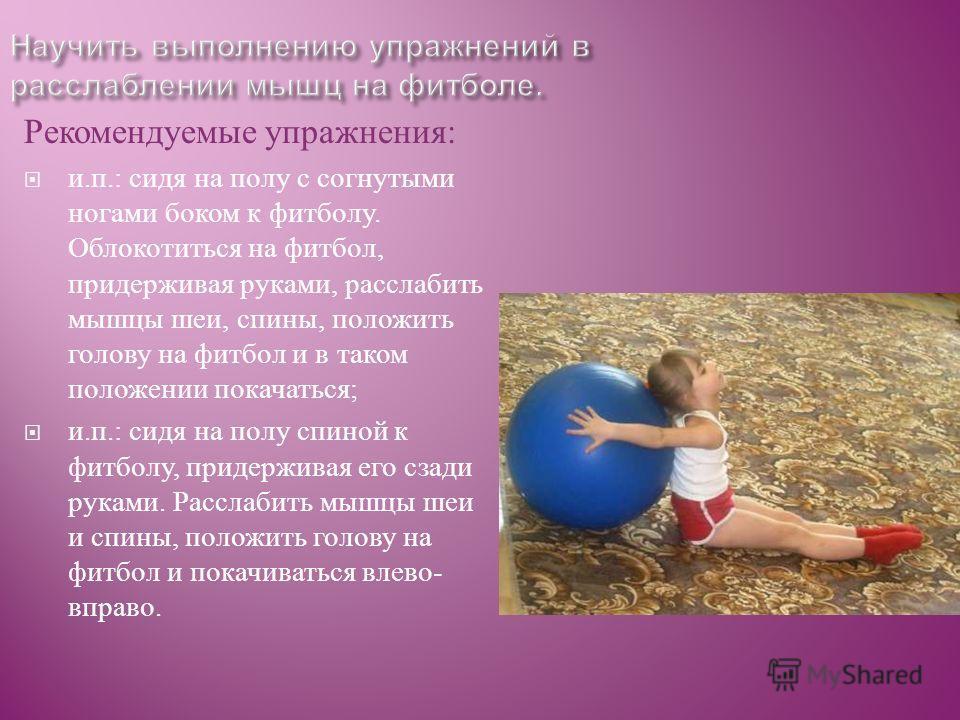 Рекомендуемые упражнения : и. п.: сидя на полу с согнутыми ногами боком к фитболу. Облокотиться на фитбол, придерживая руками, расслабить мышцы шеи, спины, положить голову на фитбол и в таком положении покачаться ; и. п.: сидя на полу спиной к фитбол
