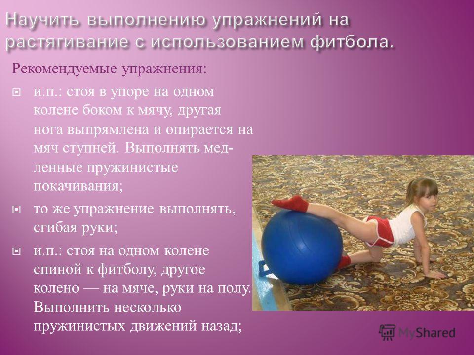 Рекомендуемые упражнения : и. п.: стоя в упоре на одном колене боком к мячу, другая нога выпрямлена и опирается на мяч ступней. Выполнять мед  ленные пружинистые покачивания ; то же упражнение выполнять, сгибая руки ; и. п.: стоя на одном колене спи